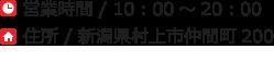 営業時間 / 10:00〜20:00 お問い合わせ / 0254-53-1331 住所 / 新潟県村上市仲間町200